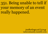 <p>submitted anonymously</p>: 351. Being unable to tell if  your memory of an event  really happened  pathological lying  tatteredsanity.tumblr.com <p>submitted anonymously</p>
