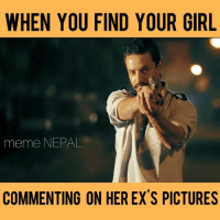 Cant Tolerate this Shit !! [[ pic via: JUNGE ]]: WHEN YOU FIND YOUR GIRL  meme NEPAL  COMMENTING ON HER EX'S PICTURES Cant Tolerate this Shit !! [[ pic via: JUNGE ]]