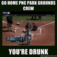 Go home. You're drunk. (Heather Halter): GO HOME PNC PARK GROUNDS  CREW  MLB.TV  BRAVES  PIRATES  TOP 2ND  YOU'RE DRUNK  memegenerator net Go home. You're drunk. (Heather Halter)