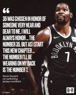 New chapter, new number 🙏: 35WAS CHOSEN IN HONOROF  SOMEONEVERY NEAR AND  DEAR TO ME.IWILL  ALWAYS HONOR...THE  NUMBER 35. BUT ASI START  THIS NEW CHAPTE...  THE NUMBER I'LL BE  WEARING ON MY BACK  IS THE NUMBER 7  OKUYN  7  infor  Kevin Durant  on switching  jersey numbers  B-R  Via Twitter New chapter, new number 🙏