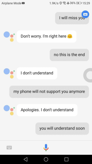 me😢irl by Vjekii_sama MORE MEMES: : +36%  1.9K/s 9  0 1 5:29  Airplane Mode b  I will miss yo  Don't worry. I'm right here  no this is the end  I don't understand  my phone will not support you anymore  Apologies. I don't understand  you will understand soon me😢irl by Vjekii_sama MORE MEMES