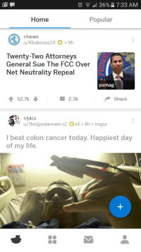 Internet, Life, and News: ' 36% 7:33 AM  Home  Popular  r/news  u/Khaleeasi24 9h  Twenty-Two Attorneys  General Sue The FCC Over  Net Neutrality Repeal  psmag  62.7k  2.3k  Share  ˙々u/thelgodanswers2。x6 . 8h-imgur  Ibeat colon cancer today. Happiest day  of my life. <p>One life&gt;The internet</p>