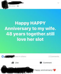 Happy Anniversary: 36 mins .  Happy HAPPY  Anniversary to my wife.  48 years together.still  love herslO  and 4 others  2 Comments  Like  Comment  Happy anniversary!