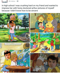 me irl: 36 mins  In high school l was crushing hard on my friend and wanted to  impress her with funny doctored arthur pictures of myself  because I didn't know how to be sincere  +2  een a performing me irl