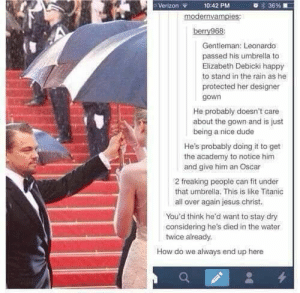 20+ Funny Tumblr Posts That Will Take You To Fun Tumblr-Land (Episode #301): 36 %  Verizon  10:42 PM  modernvampies:  berry968  Gentleman: Leonardo  passed his umbrella to  Elizabeth Debicki happy  to stand in the rain as he  protected her designer  gown  He probably doesn't care  about the gown and is just  being a nice dude  He's probably doing it to get  the academy to notice him  and give him an Oscar  2 freaking people can fit under  that umbrella. This is like Titanic  all over again jesus christ.  You'd think he'd want to stay dry  considering he's died in the water  twice already  How do we always end up here  4 20+ Funny Tumblr Posts That Will Take You To Fun Tumblr-Land (Episode #301)