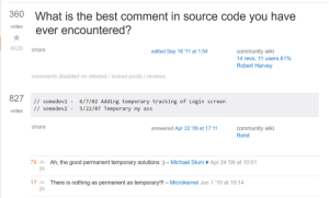 That temporary fix!: 360  What is the best comment in source code you have  votes  ever encountered?  6028  share  community wiki  14 revs, 11 users 61%  Robert Harvey  edited Sep 18 '11 at 1:54  comments disabled on deleted / locked posts / reviews  827  // somedev1 -  6/7/02 Adding temporary tracking of Login screen  5/22/07 Temporary my ass  // somedev2 -  votes  share  community wiki  Rohit  answered Apr 22 '09 at 17:11  Ah, the good permanent temporary solutions  79  - Michael Stum  Apr 24 '09 at 10:01  17  There is nothing as permanent as temporary!!! - Microkernel Jun 1 '10 at 10:14 That temporary fix!