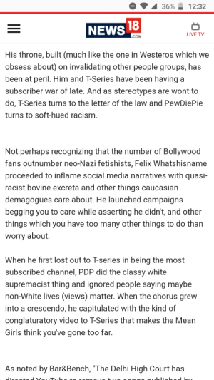 """Girls, News, and Racism: 3600-12:32  NEWS  LIVE TV  COM  His throne, built (much like the one in Westeros which we  obsess about) on invalidating other people groups, has  been at peril. Him and T-Series have been having a  subscriber war of late. And as stereotypes are wont to  do, T-Series turns to the letter of the law and PewDiePie  turns to soft-hued racism  Not perhaps recognizing that the number of Bollywood  fans outnumber neo-Nazi fetishists, Felix Whatshisname  proceeded to inflame social media narratives with quasi-  racist bovine excreta and other things caucasian  demagogues care about. He launched campaigns  begging you to care while asserting he didn't, and other  things which you have too many other things to do than  worry about  When he first lost out to T-series in being the most  subscribed channel, PDP did the classy white  supremacist thing and ignored people saving mavbe  non-White lives (views) matter. When the chorus grew  into a crescendo, he capitulated with the kind of  conglaturatory video to T-Series that makes the Mean  Girls think you've gone too far.  As noted by Bar&Bench, """"The Delhi High Court has I think the worst thing us that uninformed people will believe this, because they dont know any better."""