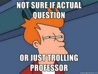 for anyone in a philosophy lecture.: NOT SURE IFACTUAL  QUESTION  OR JUST TROLLING  PROFESSOR  memegeneratornet for anyone in a philosophy lecture.