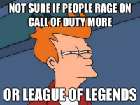 League of Legends, Call of Duty, and Common: NOT SURE IF PEOPLE RAGE ON  CALL OF DUTY MORE  OR LEAGUE OF LEGENDS Well I stopped playing console a long time ago but I do remember raging in CoD was really common. League isn't much different  I'm really calm in game and it just sucks when your teammate rages at you  -cait