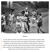 "Memes, 🤖, and Shield: 368  sinuses:  In 1967, Kathrine Switzer was the first woman to run the Boston marathon. After  realizing that a woman was running, race organizer Jock Semple went after Switzer  shouting, ""Get the hell out of my race and give me those numbers."" However,  Switzer's boyfriend and other male runners provided a protective shield during the  entire marathon. The photographs taken of the incident made world headlines, and  Kathrine later won the NYC marathon with a time of 3:o7:29. http://t.co/mKWXM7vT0V"