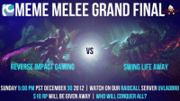 """This dramatic photo for the Meme Melee Tournament.  After the long journey, the final will be RIG playing against SLA. Tomorrow in 5pm PST we will be streaming live on twitch.tv, we will also be having a 10$ RP giveaway in our RaidCall Server """"UVladBro"""". Our server will have the stream embedded inside. http://www.twitch.tv/imnear  *Insert dramatic music -near: CCMEME MELEE GRAND FINAL  VS  REVERSE IMPACTGAMING  SWING LIFE AWAY  SUNDAY  5:00 PM  PSTDECEMBER 30 2012 l WATCH ON OUR RAIDCALL SERVER  UVLADBRO  10 RP WILLBEGIVEN AWAY I WHO WILL CONQUER ALL? This dramatic photo for the Meme Melee Tournament.  After the long journey, the final will be RIG playing against SLA. Tomorrow in 5pm PST we will be streaming live on twitch.tv, we will also be having a 10$ RP giveaway in our RaidCall Server """"UVladBro"""". Our server will have the stream embedded inside. http://www.twitch.tv/imnear  *Insert dramatic music -near"""