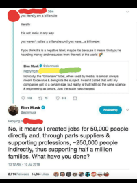 "Ironic, Money, and Jobs: 36m  you literally are a billionaire  literally  it is not ironic in any way  you weren't called a billionaire until you were... a billionaire  if you think it's is a negative label, maybe it's because it means that you're  hoarding money and resources from the rest of the world  Elon Musk@elonmusk  Replying to  Ironically, the ""billionaire"" label, when used by media, is almost always  meant to devalue & denigrate the subject. I wasn't called that until my  companies got to a certain size, but reality is that I still do the same science  & engineering as before. Just the scale has changed.  Elon Musk  @elonmusk  Following  Replying t  No, it means I created jobs for 50,000 people  directly and, through parts suppliers &  supporting professions, 250,000 people  indirectly, thus supporting half a million  families. What have you done?  10:12 AM-10 Jul 2018  2,714 Retweets 14,864 Likes  羲の+番@ Shots fired"