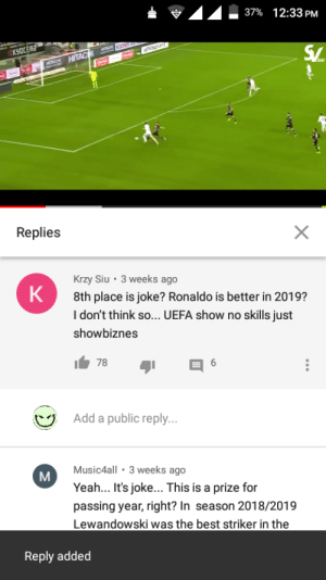 the showbiznes is corrupt...: 37% 12:33 PM  KYOCERE  uhisport  SV.  HCH HITACHI  Replies  Krzy Siu · 3 weeks ago  8th place is joke? Ronaldo is better in 2019?  I don't think so... UEFA show no skills just  K  showbiznes  78  Add a public reply...  Music4all · 3 weeks ago  Yeah.. It's joke.. This is a prize for  passing year, right? In season 2018/2019  Lewandowski was the best striker in the  Reply added the showbiznes is corrupt...