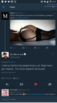 Baby Got Back Indeed #meme #funny #blackpeopletwitter #lmao: 37 22:54  6.44 6.27 /6.31  com.android.sustemui  Tweet  Maxim @Maxim Mag 2d  Women with big butts are smarter and also healthier, according to  science. MAXIMM.AC/81is1d7  わ50  612  989  Sir Mix-A-Lot  @therealmix  Replying to Maxim  Itried so hard to let people know. Lol. Need more  pics Maxim. For more research of course!  6:54 PM·06 Jan 17  61 RETWEETS 146 LIKES  TG  OS  M of TCOS @TCOSPodcast 3h  Replying to Sir Mix-A-Lot  This is a real Tweet RT @therealmix @MaximMag I tried so hard to  Tweet your reply Baby Got Back Indeed #meme #funny #blackpeopletwitter #lmao