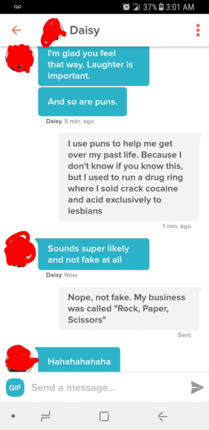 """Laughter is important. And so are puns.: 37% 3:01 AM  Daisy  I'm glad you fee  that way. Laughter is  important.  And so are puns.  Daisy 5 min. ago  l use puns to help me get  over my past life. Because l  don't know if you know this,  but I used to run a drug ring  where I sold crack cocaine  and acid exclusively to  lesbians  1 min. ago  Sounds super likely  and not fake at al  Daisy Now  Nope, not fake. My business  was called """"Rock, Paper,  Scissors""""  Sent  Hahahahahaha  GIF  Send a message. Laughter is important. And so are puns."""
