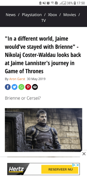 """Game of Thrones, Journey, and Movies: 38% 17:50  News Playstation/ Xbox / Movies /  TV  """"In a different world, Jaime  would've stayed with Brienne"""" -  Nikolaj Coster-Waldau looks back  at Jaime Lannister's journey in  Game of Thrones  By Aron Garst 30 May 2019  f  Brienne or Cersei?  X  DX  Hertz  RESERVEER NU Yes, Nikolaj, in the world where we'd have competent writers for GoT"""