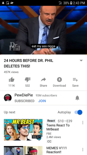 WHOA (turn on captions at 00:01 to see this mind boggling caption): 38%  2:43 PM  r.  eat my ass nigga  24 HOURS BEFORE DR. PHIL  DELETES THIS!  457K views  111K  532  Share Download Save  PewDiePie 93M subscribers  SUBSCRIBED JOIN  Up next  Autoplay  React S10 E39  Teens React To  MrBeast  FBE  2.4M views  15:27  MEMES V111  Reaction!! WHOA (turn on captions at 00:01 to see this mind boggling caption)
