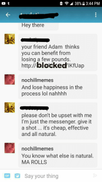 Lol, Memes, and Help: 38%  3:44 PM  Hey there  your friend Adam thinks  you can benefit from  losing a few pounds.  http://blockedikfUap  nochillmemes  And lose happiness in the  process lol nahhhh  please don't be upset with mee  I'm just the messenger. give it  a shot... it's cheap, effective  and all natural  nochillmemes  You know what else is natural.  MA ROLLS  GF Say your thing <p>Adam can suck my all natural rolls… Yes I'm reposting because I forgot to block the users name. Opps.</p><p><b><i>You need your required daily intake of memes! Follow <a>@nochillmemes</a> for help now!</i></b><br/></p>