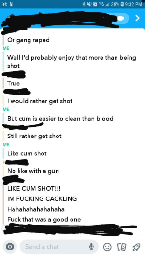 I had an interesting conversation: 38% 9:32 PM  N  Or gang raped  ME  Well I'd probably enjoy that more than being  shot  True  I would rather get shot  ME  But cum is easier to clean than blood  Still rather get shot  ME  Like cum shot  No like with a gun  LIKE CUM SHOT!!!  IM FUCKING CACKLING  Hahahahahahahaha  Fuck that was a  good  one  Send a chat I had an interesting conversation