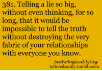 Relationships, Tumblr, and Lying: 381. Telling a lie so big  without even thinking, for so  long, that it would be  impossible to tell the truth  without destroying the very  fabric of vour relationships  with evervone vou know  pathological lying  tatteredsanity.tumblr.com <p>submitted anonymously</p>