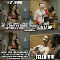 Silly AJ, Wrong Number! XD   -Ty: HEY JOHN!  IREALLYENJOYED LASTNIGHT, ESPECIALLY  WHAT YOULETME DO WITHTHOSE LITTLE  FRUITY PEBBLESOFYOURS...  FACEBOOK.COM/WWEMEMES  ANYWAY, CHECK YOUR MESSAGES ISENT  YOU SOME MOTIVATIONAL PICS FOR  YOUR TITLEMATCH AT SURVIVOR SERIES,  HOPE YOU ENJOY!  DA FAQP  ckmenn Silly AJ, Wrong Number! XD   -Ty