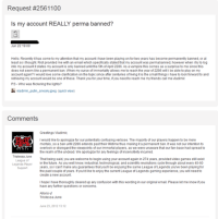 Sincerely, Vlad. TL;DR:Worth reading. -near: Request #2561100  ls my account REALLY perma banned?  Jun 22 19:09  Hello. Recently it has come to my attention that my account i have been playing on for two years has become permanently banned, or at  least soithought Riot provided me with an email which specifically stated that my account was permabanned, however when itry to log  into my account it states myaccountis only banned until the 5th of April 2286. As a vampire this comes as a surprise to me since this  does not seem like a permanent ban. When my curse of immortality allows me to reach the year of 2286 will ibe able to play on my  account again? Iwould love some clarification on the topic since after centuries ofliving itis the small things ihave to look forward to and  retrieving my account would be one of these. Thank you for yourtime, if you need to reach me my friends call me viadimir.  PS- Who was flickering the lights?  ladimir putin sneaky jpeg (quick view)  Comments  Greetings Vladimir  I would like to apologize for our potentially confusing verbose. The majority of our players happen to be mere  mortals, so a ban until 2286 extends past their lifetime thus making it a permanent ban. Itwas not our intention to  overlook or disregard the viewpoints of our immortal players, as we were unaware that our fan-base had spread to  the realm of the undead. We apologize for any feelings of insensitivity incurred.  Tristessa June  That being said, you are welcome to begin using your account again in 274 years, provided video games still exist  in the future. As you well know, industrial, technological, and scientific revolutions cycle through about every 40-60  Legends Player  years, so Icant make any guarantees that you'll be enjoying the same League of Legends you've been playing for  Support  the past couple of years. you'd like to enjoy the current League of Legends gaming experience, you will need to  create a  new account.  I hope Ihave thoroughly cleared up any confusion with this wording in our original email. Please let me know if you  have any further questions or concerns.  Allons-y!  Tristessa June  June 23, 2012 13:12 Sincerely, Vlad. TL;DR:Worth reading. -near