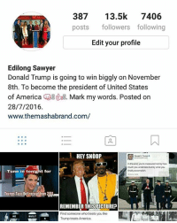 Hey my followers its now high time for me to say thank you, thank you for your support. . . In my company we are developing a new platform for users to post their own political opinions. . . The site is theleftvstheright.com. Its going to be war of opinions between The Left vs The Right, The Democrats vs The Republicans, The Liberals vs The Conservatives . . Subscribe so that we can send you notification when we launch. . . PresidentDonald PresidentDonaldTrump PresidentTrump PresidentTrump45 President45 PresidentDonaldTrump45 makeamericagreatagain maga trump🇺🇸 trump trump2016 trumppence2016🇺🇸 trumppence donald donaldtrump donaldtrumpforpresident papatrump papapence papaputin Our partners @young.conservative_ @momfortrump @trump.will.win @classicdonald @all50fortrump @missjoyce58 @dennisrugolo @trumpmemz @womensopinionmatter1 @berkeleytown @casey9239 @trump_girl @irishamericanlass @judge.jury.executioner @tutiaesmia @mikem3959 @666desoto @tyler.kissel @garyhomberg: 387  13.5k  7406  posts followers following  Edit your profile  Edilong Sawyer  Donald Trump is going to win biggly on November  8th. To become the president of United States  of America  EMA. Mark my words. Posted on  28/7/2016.  www.themashabrand.com/  A  HEY SNOOP  In the end, youre measured not by how  much you undertake but by what you  finally acoompish  Tune in tonight for  Trumps Taco Bell receipt from 2004ww  REMEMBER THIS PICTURE?  I.  Find someone who treats you like  HE  BUILT  Trump treats America. Hey my followers its now high time for me to say thank you, thank you for your support. . . In my company we are developing a new platform for users to post their own political opinions. . . The site is theleftvstheright.com. Its going to be war of opinions between The Left vs The Right, The Democrats vs The Republicans, The Liberals vs The Conservatives . . Subscribe so that we can send you notification when we launch. . . PresidentDonald PresidentDonaldTrump PresidentTrump PresidentTrump45 Preside