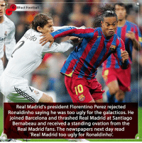 Barcelona, England, and Football: 38Fact Football  Real Madrid's president Florentino Perez rejected  Ronaldinho saying he was too ugly for the galacticos. He  joined Barcelona and thrashed Real Madrid at Santiago  Bernabeau and received a standing ovation from the  Real Madrid fans. The newspapers next day read  Real Madrid too ugly for Ronaldinho'. Instant Karma 😂🤷🏾‍♂️ Would he have got in the team and for who ? ⚽️🤷🏾‍♂️🤔🏆 • • harrykane england world brazil realmadrid barcelona football elclassico messi spain laliga