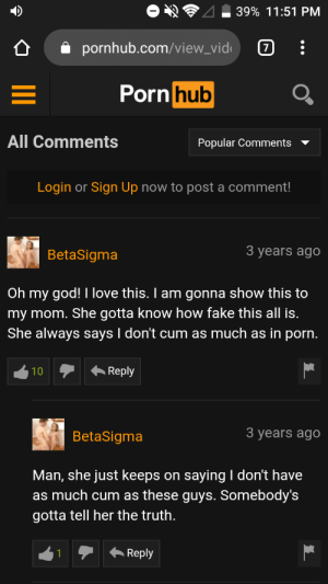 His mom is gonna love it: 39% 11:51 PM  7  pornhub.com/view_vid  Pornhub  All Comments  Popular Comments  Login or Sign Up now to post a comment!  3 years ago  BetaSigma  Oh my god! I love this. I am gonna show this to  my mom. She gotta know how fake this all is.  She always says I don't cum as much as in porn.  Reply  10  3 years ago  BetaSigma  Man, she just keeps on saying I don't have  as much cum as these guys. Somebody's  gotta tell her the truth.  Reply His mom is gonna love it