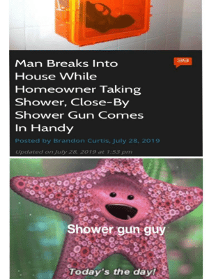 Handy: 39  Man Breaks Into  House While  Homeowner Taking  Shower, Close-By  Shower Gun Comes  In Handy  Posted by Brandon Curtis, July 28, 2019  Updated on July 28, 2019 at 1:53 pm  Shower gun guy  Today's the day!