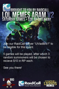 "Join Our RaidCall server ""Uvladbro"", our server id is:""7342""  We will be starting soon, will be giving away *3 $10 RP to random players who join our ARAM. http://www.twitch.tv/imnear# -near: BROUGHT TO YOU BY RAIDCALL  LOL MEMES ARAM  SATURDAY GAMES S3ORDEHEAWAY  Jan our Raidcallesetver uvladBro?"" to  be eligible for this event  5 games will be played, after which 3  random summoners will be chosen to  recieve $10 in RP each  See you there!  U ABRO  MEMES  Social Voice Network Join Our RaidCall server ""Uvladbro"", our server id is:""7342""  We will be starting soon, will be giving away *3 $10 RP to random players who join our ARAM. http://www.twitch.tv/imnear# -near"
