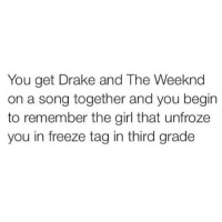 drake and the weeknd: You get Drake and The Weeknd  on a song together and you begin  to remember the girl that unfroze  you in freeze tag in third grade