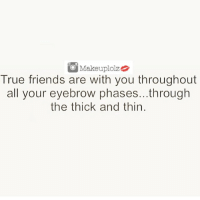 TAG THAT FRIEND💄❤️ Makeuplolz: Makeuplolz  True friends are with you throughout  all your eyebrow phases...through  the thick and thin. TAG THAT FRIEND💄❤️ Makeuplolz