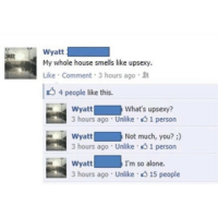 Funny, Smell, and House: Wyatt  My whole house smells like upsexy.  Like Comment 3 hours ago  R  4 people like this.  Wyatt  What's upsexy?  ago Unlike 1 person  Wyatt  Not much, you?  3 hours ago Unlike  1 person  Wyatt  I'm so alone.  3 hours ago Unlike 15 people