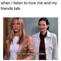 Bitch, Dude, and Friends: when I listen to how me and my  friends talk  Wow, we really are bitches. The awkward moment when u n ur BFF act more like a couple than u and ur BF do. Even more awkward when u realize that hot dude who doesn't know u exist isn't actually ur BF. 👯❤️ closeenough uracunt buturmycunt cuntycunt