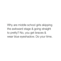 Girls, School, and Awkward: Why are middle school girls skipping  the awkward stage & going straight  to pretty? No, you get braces &  wear blue eyeshadow. Do your time. idk