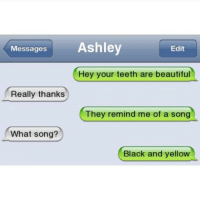 Tag your 3 closest friends 😂😂 @failstxt: Messages  Ashley  Edit  Hey your teeth are beautiful  Really thanks  They remind me of a song  What song?  Black and yellow Tag your 3 closest friends 😂😂 @failstxt