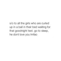 Girls, Go to Sleep, and Love: s/o to all the girls who are curled  up in a ball in their bed waiting for  that goodnight text. go to sleep,  he dont love you lmfao follow @ttwurkology and get her to 10k cuz she was the original but she deleted!!!