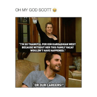 "Scott has no chill: OH MY GOD SCOTT  ""I'M SO THANKFUL FOR KIM KARDASHIAN WEST  BECAUSE WITHOUT HERTHIS FAMILY VACAY  WOULDN'T HAVE HAPPENED.""  ""OROUR CAREERS! Scott has no chill"