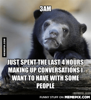 Am I the only one having those imaginary conversations?omg-humor.tumblr.com: 3AM  JUST SPENT THE LAST 4 HOURS  MAKING UP CONVERSATIONS I  WANT TO HAVE WITH SOME  PEOPLE  FUNNY STUFF ON MEMEPIX.COM  MEMEPIX.COM Am I the only one having those imaginary conversations?omg-humor.tumblr.com