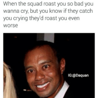 Bad, Crying, and Daquan: When the squad roast you so bad you  wanna cry, but you know if they catch  you crying they'd roast you even  Worse  IG:@Daquan True😂😂