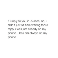 right @hoeposts: if i reply to you in .5 secs, no, i  didn't just sit here waiting for ur  reply, i was just already on my  phone... bc i am always on my  phone right @hoeposts