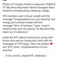 "Flower, Flowers, and Bts: 3E"" (Big Mom/Big Heart's Blood Sausages Stew)  located at Sindang-dong, Dalseo-gu, Daegu.  BTS members sent a flower wreath with the  message ""Congratulations on your opening"" and  Yoongi sent a flower wreath with the  message ""Mom, hit jackpot."" Super Junior's  Heechul also sent one saying ""Try Big Mom/Big  Heart out, it's delicious.""  Inside are BTS' albums and photos, along with  flower pots sent by Yoongi and Jimin with the  messages of ""BTS Suga Mom, hit jackpot  and ""BTS Jimin Congratulations on your  opening  O jim mimi01, qheps9791, deokutour :,)"