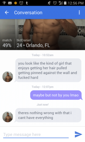 Orlando: 3G  12:56 PM  Conversation  match  tkdDaniel  24 Orlando, FL  49%  Today -10:52am  you look like the kind of girl that  enjoys getting her hair pulled  getting pinned against the wall and  fucked hard  Today-12:07pm  maybe but not by you Imao  Just now!  theres nothing wrong with that i  cant have everything  Type message here