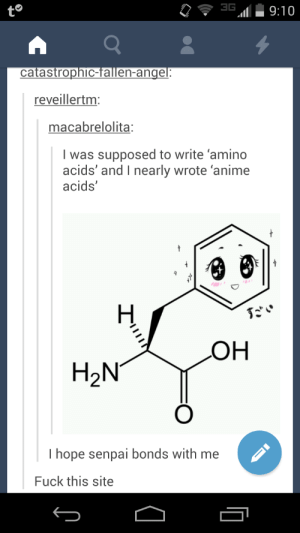 Better than emo acidsomg-humor.tumblr.com: 3G  9:10  catastrophic-fallen-angel:  reveillertm:  macabrelolita:  I was supposed to write 'amino  acids' and I nearly wrote 'anime  acids'  だい  HƠ  H2N°  I hope senpai bonds with me  Fuck this site Better than emo acidsomg-humor.tumblr.com