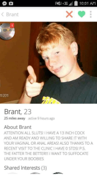 Boobies, Memes, and Anal: 3G ill 10:01 AM  Brant  11/2011  Brant, 23  25 miles away  active 9 hours ago  About Brant  ATTENTION ALL SLUTS! HAVE A 13 INCH COCK  AND AM READY AND WILLING TO SHARE IT WITH  YOUR VAGINAL OR ANAL AREAS! ALSO THANKS TO A  RECENT VISIT TO THE CLINICIHAVE O STDS! P.S.  THE FATTER THE BETTER  WANT TO SUFFOCATE  UNDER YOUR BOOBIES  Shared Interests (3) Absolute panty dropper