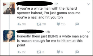 """Some """"Intellectual"""" comments made by self-idenitifying AntiFa on Twitter: 3h  if you're a white man with the richard  spencer haircut, i'm just gonna assume  you're a nazi and hit you tbh  20  30  115  2h  honestly them just BEING a white man alone  is reason enough for me to hit em at this  point  3  22 Some """"Intellectual"""" comments made by self-idenitifying AntiFa on Twitter"""