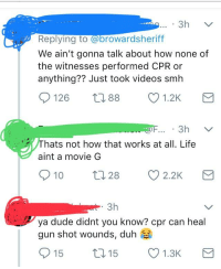 Dude, Facepalm, and Life: 3h  Replying to (a@browardsherift  We ain't gonna talk about how none of  the witnesses performed CPR or  anything?? Just took videos smh  126 88 1.2K  Thats not how that works at all. Life  aint a movie G  10028 2.2K  3h  ya dude didnt you know? cpr can heal  gun shot wounds, duh  15  t15 1.3K