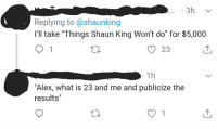 "Shaun King, What Is, and King: 3h  Replying to @shaunking  I'll take ""Things Shaun King Won't do"" for $5,000  O 23  1h  ""Alex, what is 23 and me and publicize the  results"" Louis Flourkhan BTFO 😂😂😂😂😂😂😂😂😂"