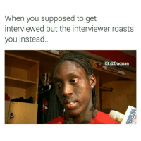 Daquan, Funny, and Roast: When you supposed to get  interviewed but the interviewer roasts  you instead..  IG: Daquan sorry Tony Snell 😂😂